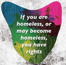 If you are homeless, or may become homeless, you have rights.
