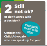 Graphic showing step two as detailed below: Step 2 - Still not ok? or don't agree with a decision? Contact the Child Advocate who can speak up for you or have someone you trust do this for you.