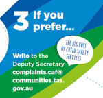 Graphic of Step three as detailed below - Step three, if you prefer... Write to the Deputy Secretary (the big boss of Child Safety Service) complaints.caf@communities.tas.gov.au