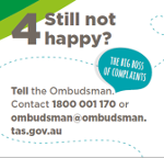 Graphic of Step Four as detailed below - Step Four, Still not happy? Tell the Ombudsman. The big boss of complaints. Contact 1800 001 170 or obudsman@ombudsman.tas.gov.au