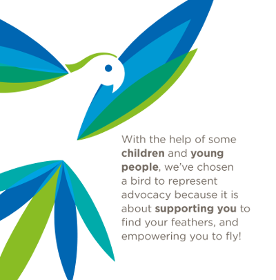 Image showing text - With the help of some children and young people, we've chosen a bird to represent advocacy because it is about supporting you to find your feathers, and empowering you to fly!